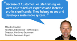 """Because of Customer For Life training we were able to reduce expenses and increase profits significantly. They helped us see and develop a sustainable system."" - Mike Perlmutter"
